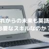 Googleによって人が二極化する時代。果たしてこれからの未来も英語は必要なスキルなのか?