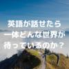 英語が話せるようになったら一体どんな世界があなたを待っているのか?